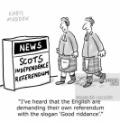 'I've heard that the English are demanding their own referendum with the slogan 'Good Riddance'.'